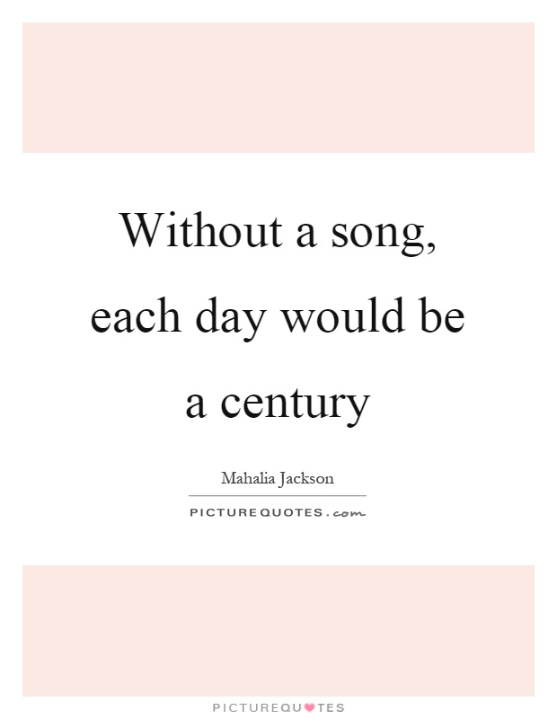 Without a song, each day would be a century Picture Quote #1