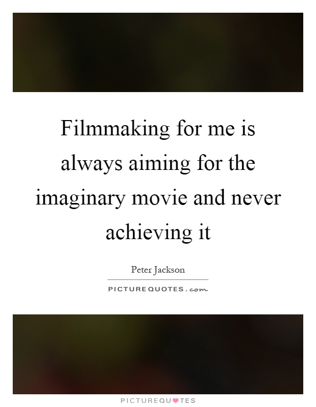 Filmmaking for me is always aiming for the imaginary movie and never achieving it Picture Quote #1