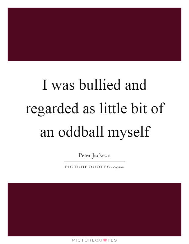 I was bullied and regarded as little bit of an oddball myself Picture Quote #1