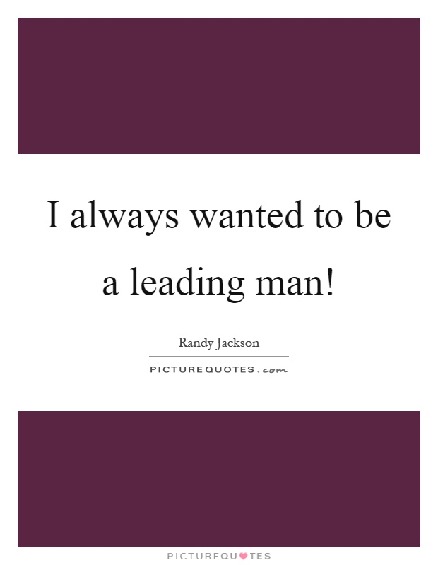 I always wanted to be a leading man! Picture Quote #1
