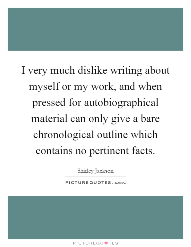 I very much dislike writing about myself or my work, and when pressed for autobiographical material can only give a bare chronological outline which contains no pertinent facts Picture Quote #1