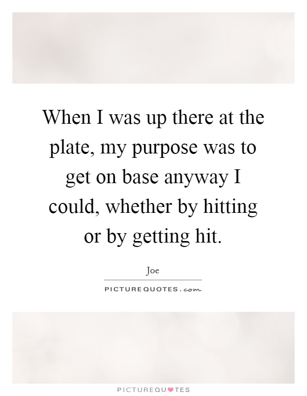 When I was up there at the plate, my purpose was to get on base anyway I could, whether by hitting or by getting hit Picture Quote #1
