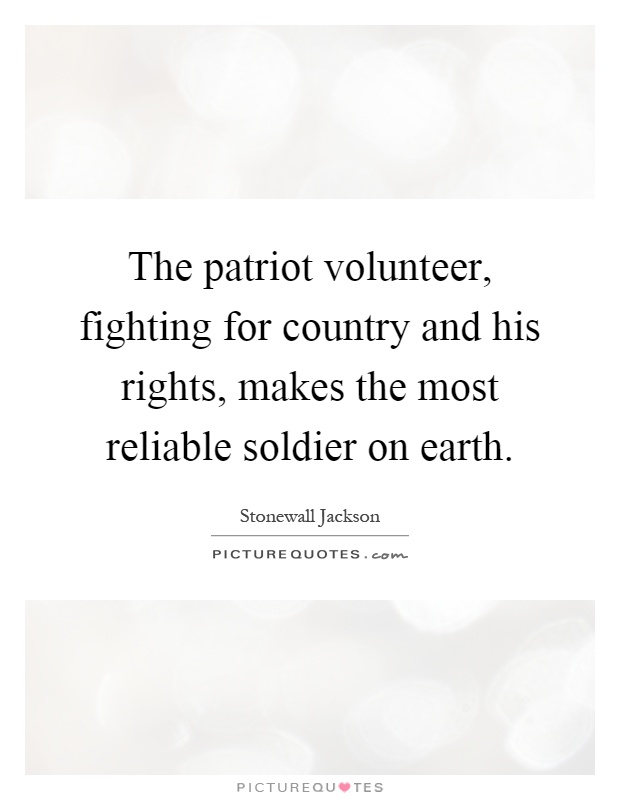 The patriot volunteer, fighting for country and his rights, makes the most reliable soldier on earth Picture Quote #1