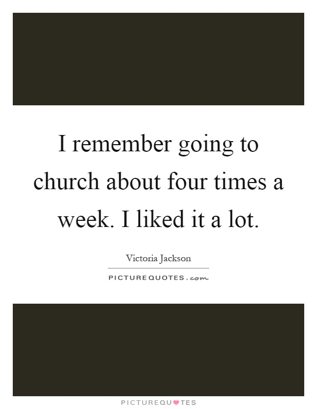 I remember going to church about four times a week. I liked it a lot Picture Quote #1