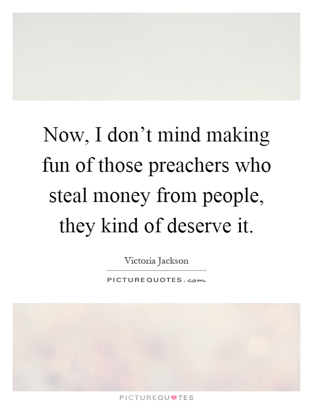 Now, I don't mind making fun of those preachers who steal money from people, they kind of deserve it Picture Quote #1