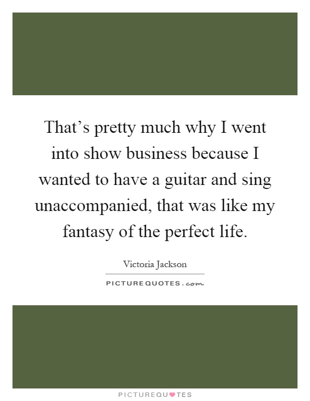 That's pretty much why I went into show business because I wanted to have a guitar and sing unaccompanied, that was like my fantasy of the perfect life Picture Quote #1