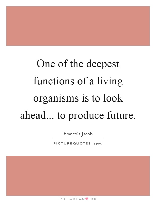 One of the deepest functions of a living organisms is to look ahead... to produce future Picture Quote #1
