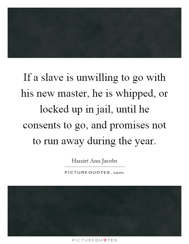 If a slave is unwilling to go with his new master, he is whipped, or locked up in jail, until he consents to go, and promises not to run away during the year Picture Quote #1