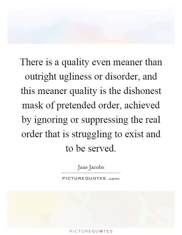 There is a quality even meaner than outright ugliness or disorder, and this meaner quality is the dishonest mask of pretended order, achieved by ignoring or suppressing the real order that is struggling to exist and to be served Picture Quote #1