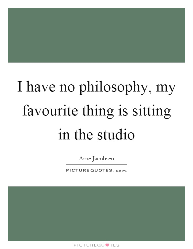 I have no philosophy, my favourite thing is sitting in the studio Picture Quote #1