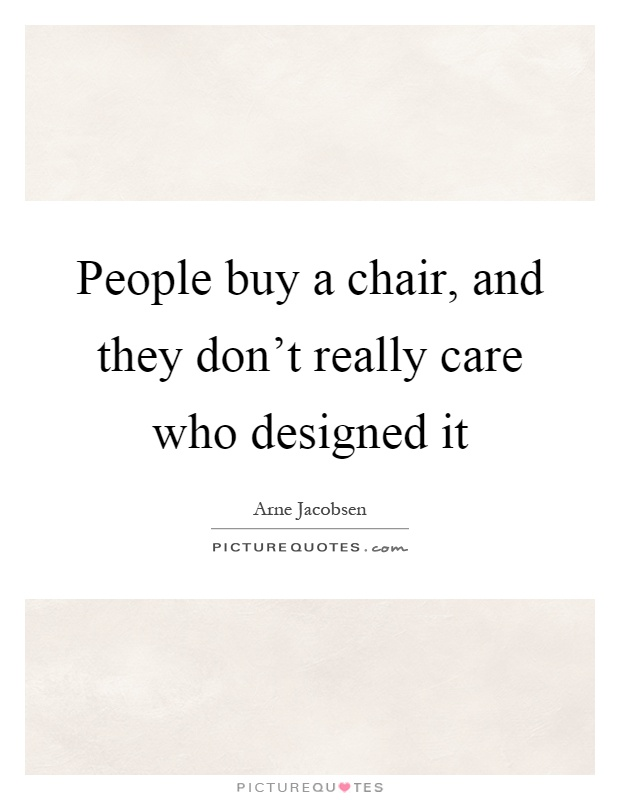 People buy a chair, and they don't really care who designed it Picture Quote #1