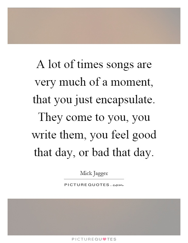 A lot of times songs are very much of a moment, that you just encapsulate. They come to you, you write them, you feel good that day, or bad that day Picture Quote #1