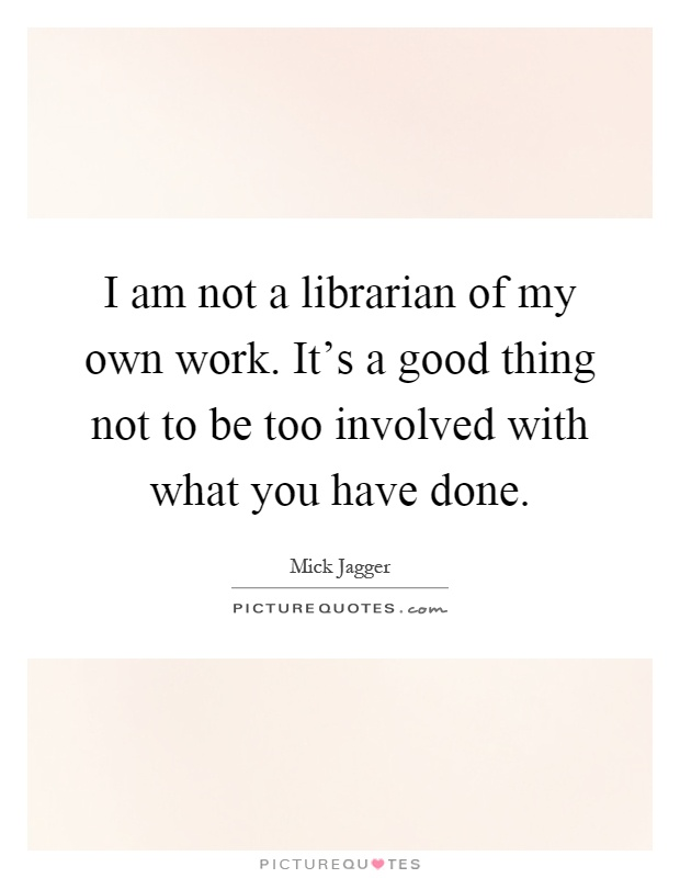 I am not a librarian of my own work. It's a good thing not to be too involved with what you have done Picture Quote #1