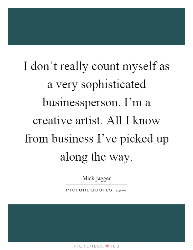 I don't really count myself as a very sophisticated businessperson. I'm a creative artist. All I know from business I've picked up along the way Picture Quote #1