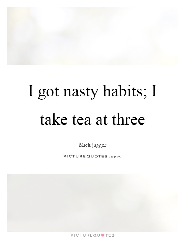 I got nasty habits; I take tea at three Picture Quote #1