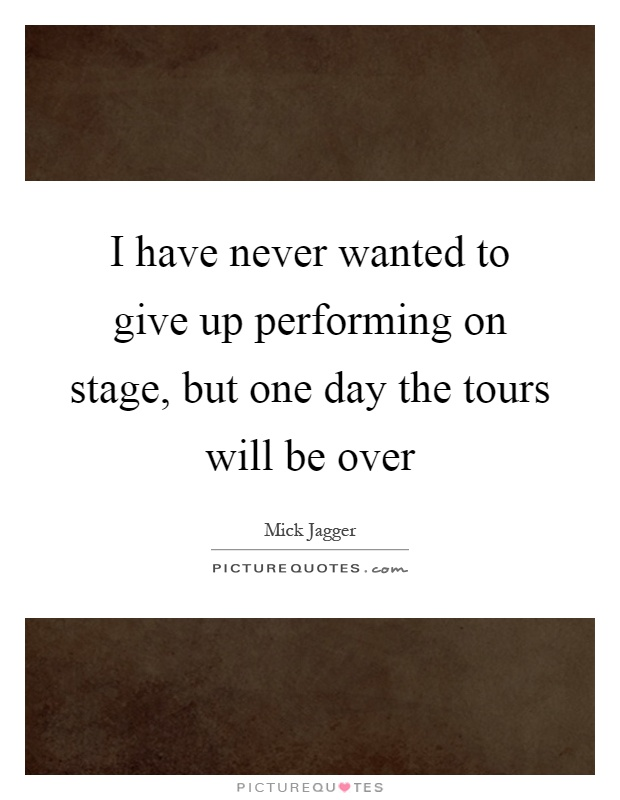 I have never wanted to give up performing on stage, but one day the tours will be over Picture Quote #1