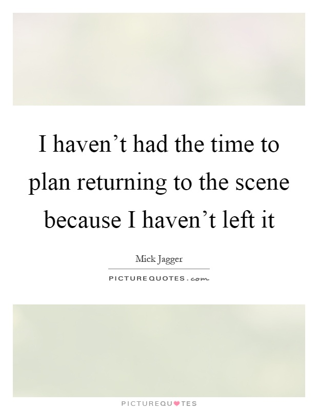I haven't had the time to plan returning to the scene because I haven't left it Picture Quote #1