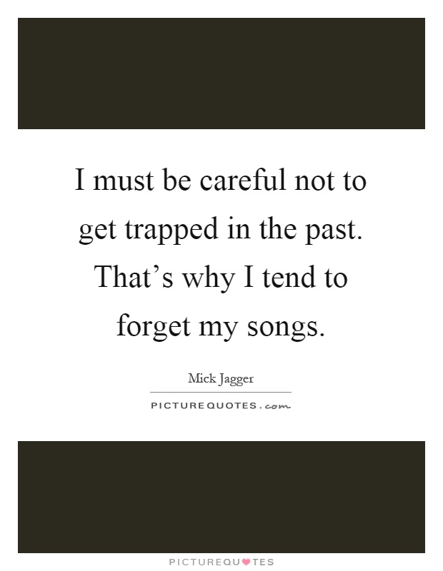 I must be careful not to get trapped in the past. That's why I tend to forget my songs Picture Quote #1