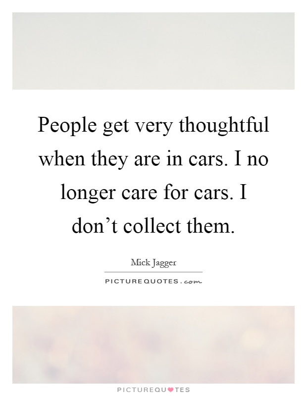 People get very thoughtful when they are in cars. I no longer care for cars. I don't collect them Picture Quote #1