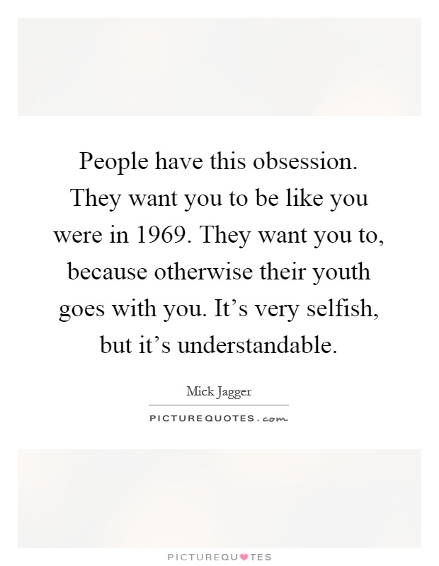People have this obsession. They want you to be like you were in 1969. They want you to, because otherwise their youth goes with you. It's very selfish, but it's understandable Picture Quote #1