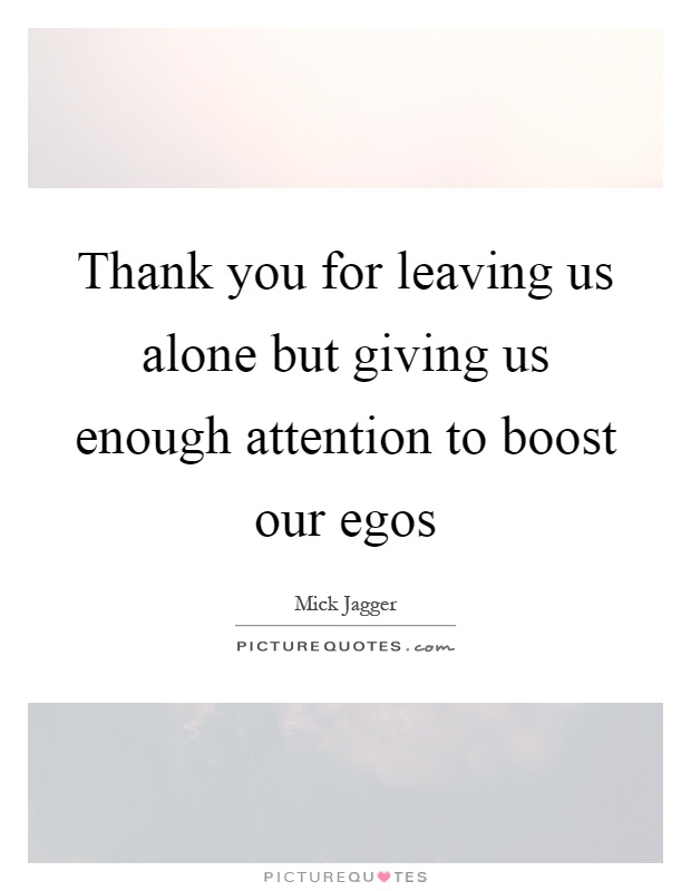 Thank you for leaving us alone but giving us enough attention to boost our egos Picture Quote #1