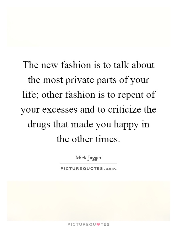 The new fashion is to talk about the most private parts of your life; other fashion is to repent of your excesses and to criticize the drugs that made you happy in the other times Picture Quote #1