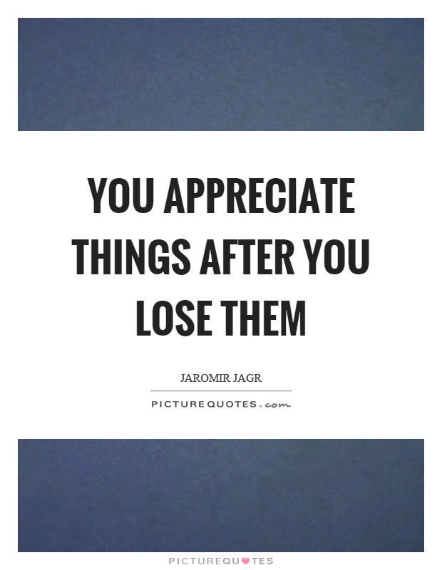 You appreciate things after you lose them Picture Quote #1