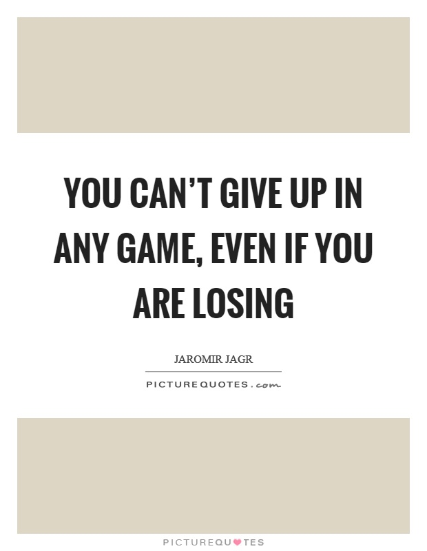 You can't give up in any game, even if you are losing Picture Quote #1