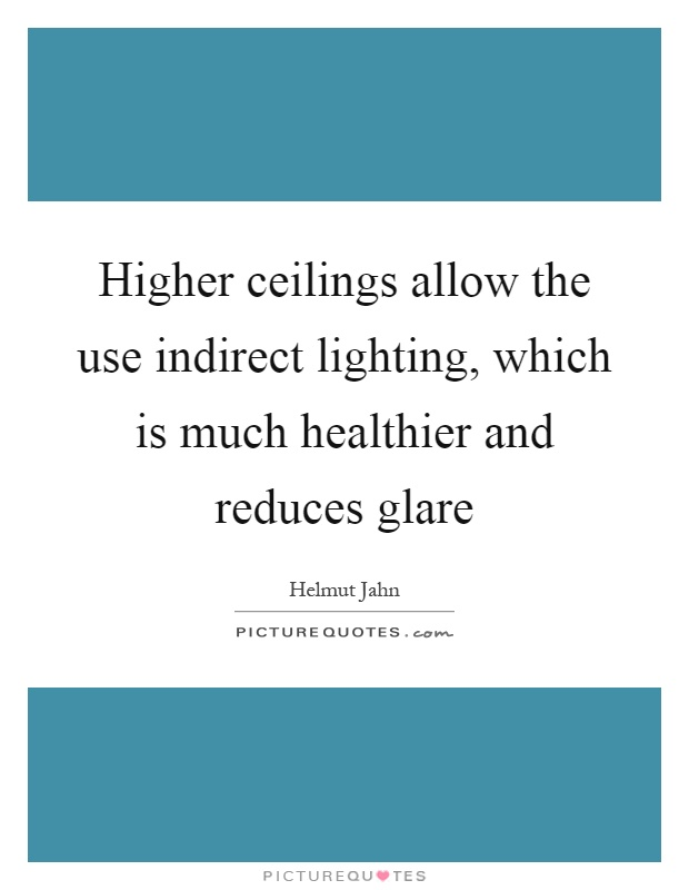Higher ceilings allow the use indirect lighting, which is much healthier and reduces glare Picture Quote #1