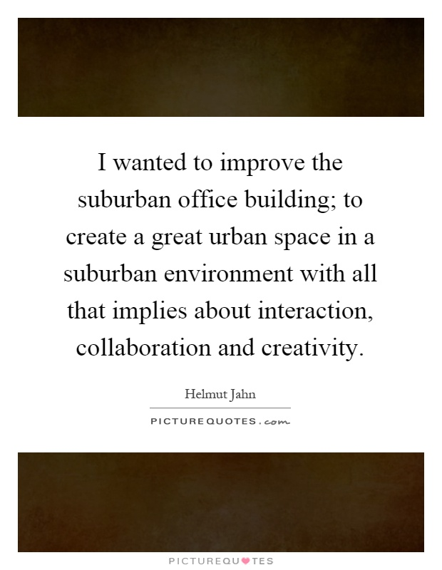 I wanted to improve the suburban office building; to create a great urban space in a suburban environment with all that implies about interaction, collaboration and creativity Picture Quote #1