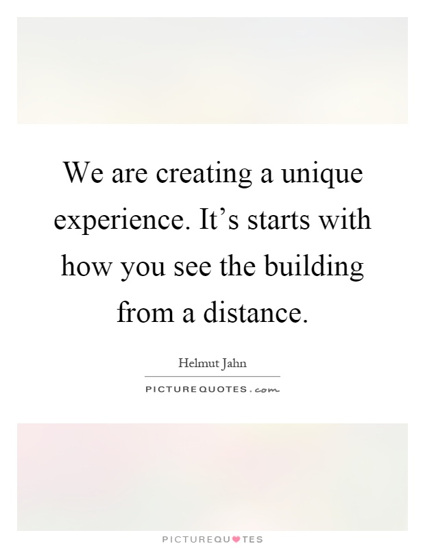 We are creating a unique experience. It's starts with how you see the building from a distance Picture Quote #1