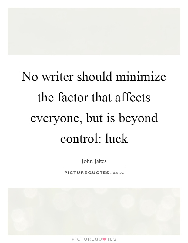 No writer should minimize the factor that affects everyone, but is beyond control: luck Picture Quote #1