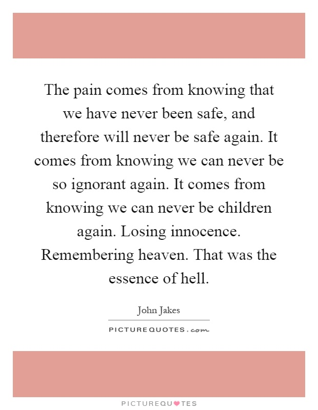 The pain comes from knowing that we have never been safe, and therefore will never be safe again. It comes from knowing we can never be so ignorant again. It comes from knowing we can never be children again. Losing innocence. Remembering heaven. That was the essence of hell Picture Quote #1