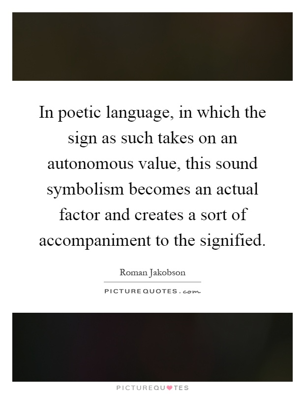 In poetic language, in which the sign as such takes on an autonomous value, this sound symbolism becomes an actual factor and creates a sort of accompaniment to the signified Picture Quote #1