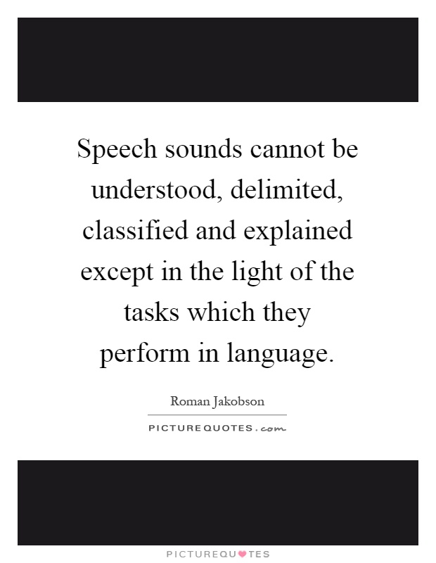 Speech sounds cannot be understood, delimited, classified and explained except in the light of the tasks which they perform in language Picture Quote #1