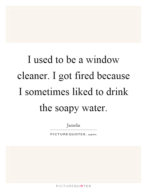 I used to be a window cleaner. I got fired because I sometimes liked to drink the soapy water Picture Quote #1