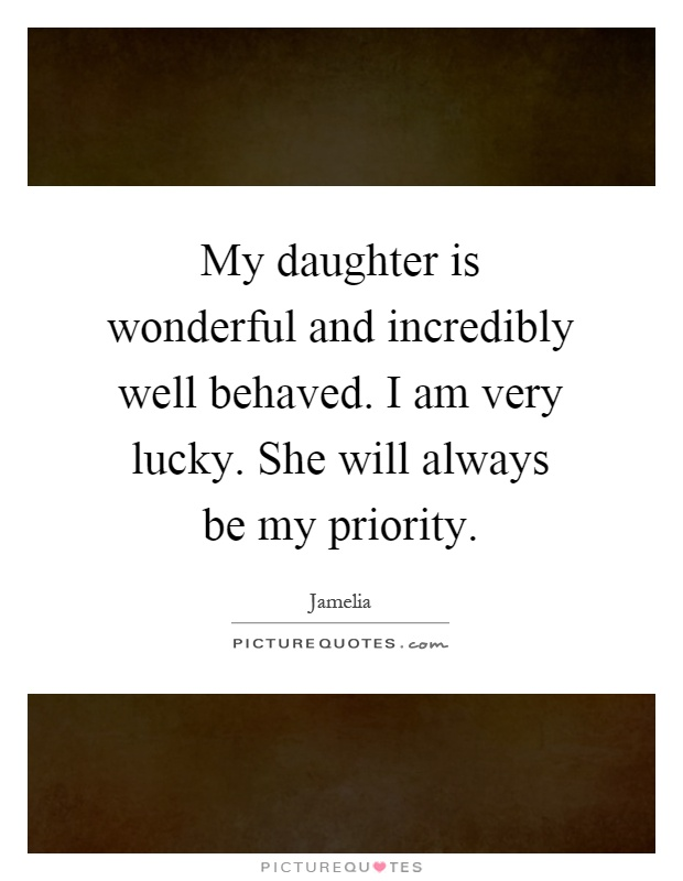 My daughter is wonderful and incredibly well behaved. I am very lucky. She will always be my priority Picture Quote #1