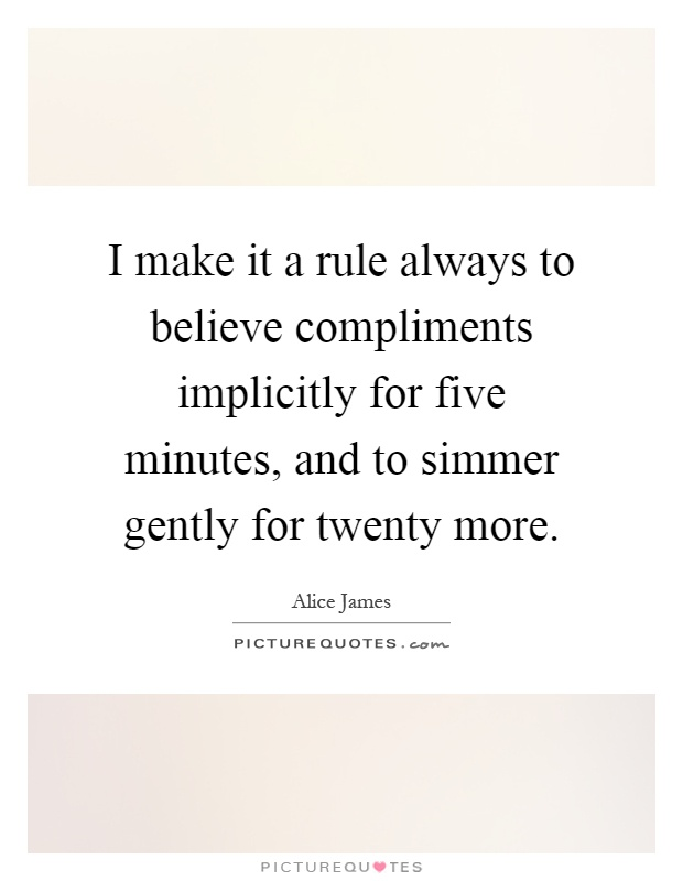 I make it a rule always to believe compliments implicitly for five minutes, and to simmer gently for twenty more Picture Quote #1