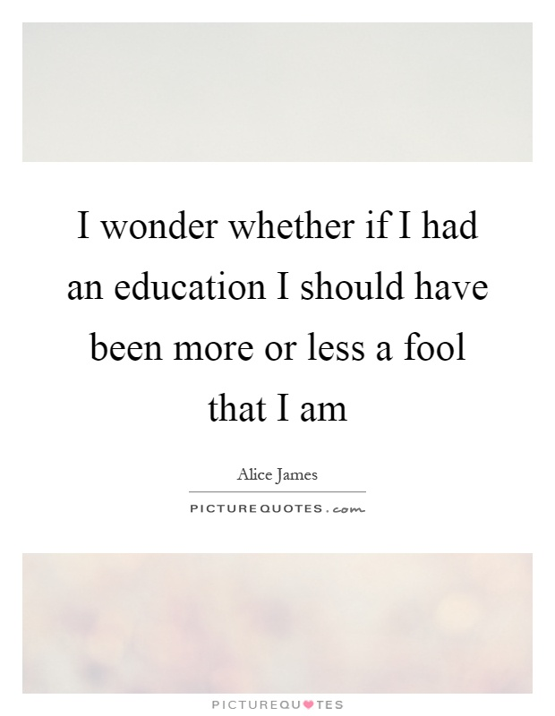I wonder whether if I had an education I should have been more or less a fool that I am Picture Quote #1