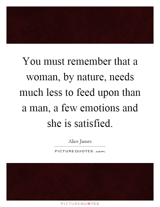 You must remember that a woman, by nature, needs much less to feed upon than a man, a few emotions and she is satisfied Picture Quote #1