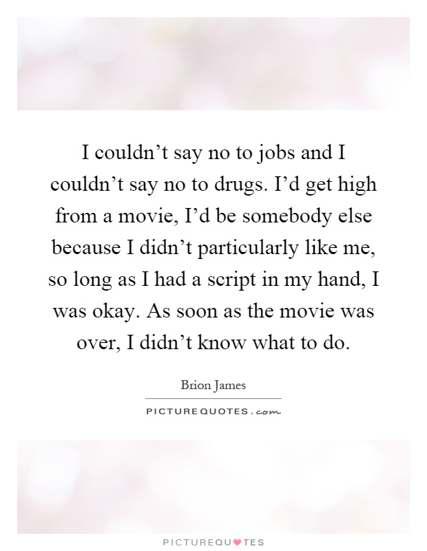 I couldn't say no to jobs and I couldn't say no to drugs. I'd get high from a movie, I'd be somebody else because I didn't particularly like me, so long as I had a script in my hand, I was okay. As soon as the movie was over, I didn't know what to do Picture Quote #1