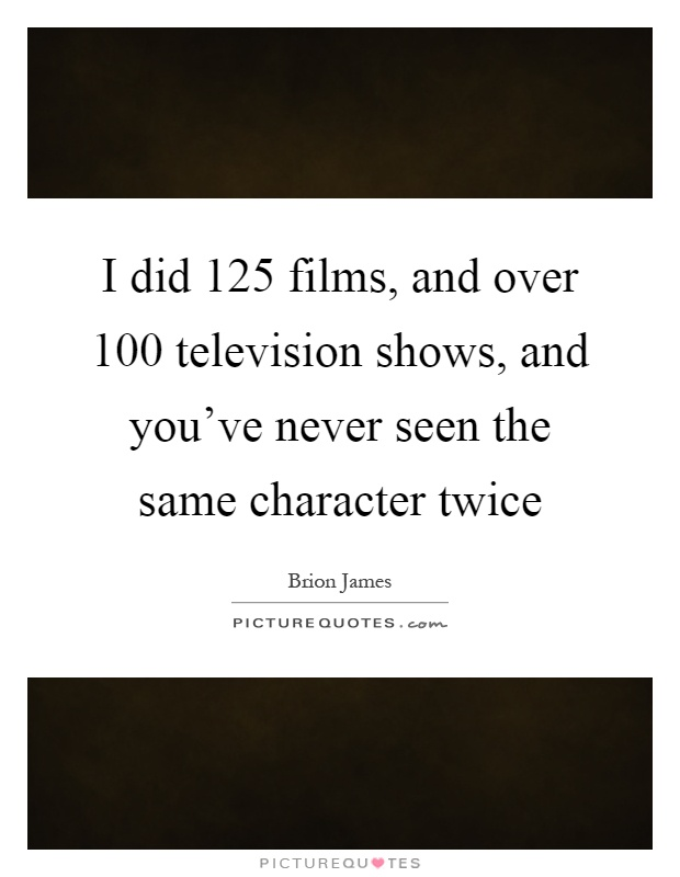 I did 125 films, and over 100 television shows, and you've never seen the same character twice Picture Quote #1