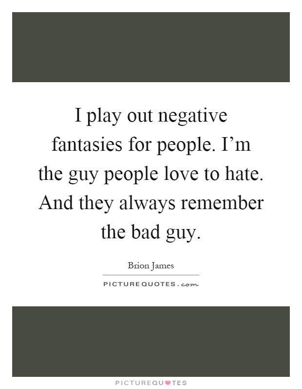 I play out negative fantasies for people. I'm the guy people love to hate. And they always remember the bad guy Picture Quote #1