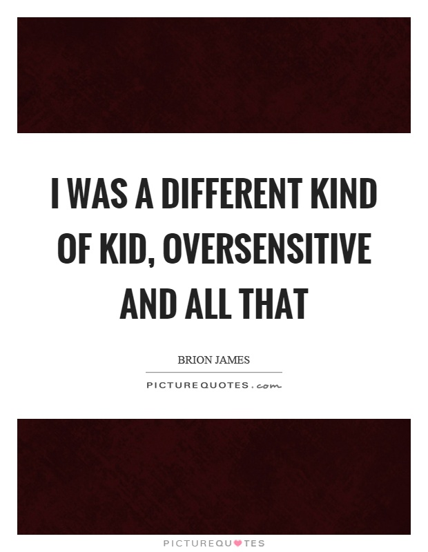 I was a different kind of kid, oversensitive and all that Picture Quote #1
