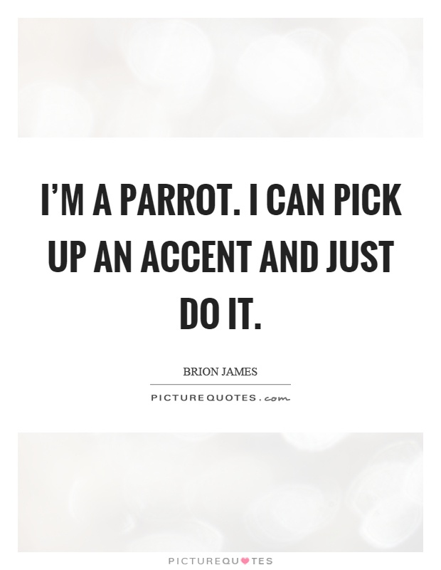 I'm a parrot. I can pick up an accent and just do it Picture Quote #1