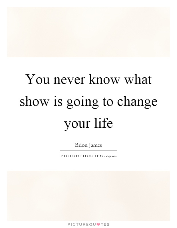 You never know what show is going to change your life Picture Quote #1