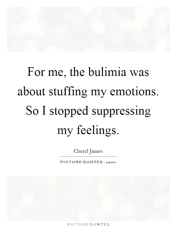 For me, the bulimia was about stuffing my emotions. So I stopped suppressing my feelings Picture Quote #1