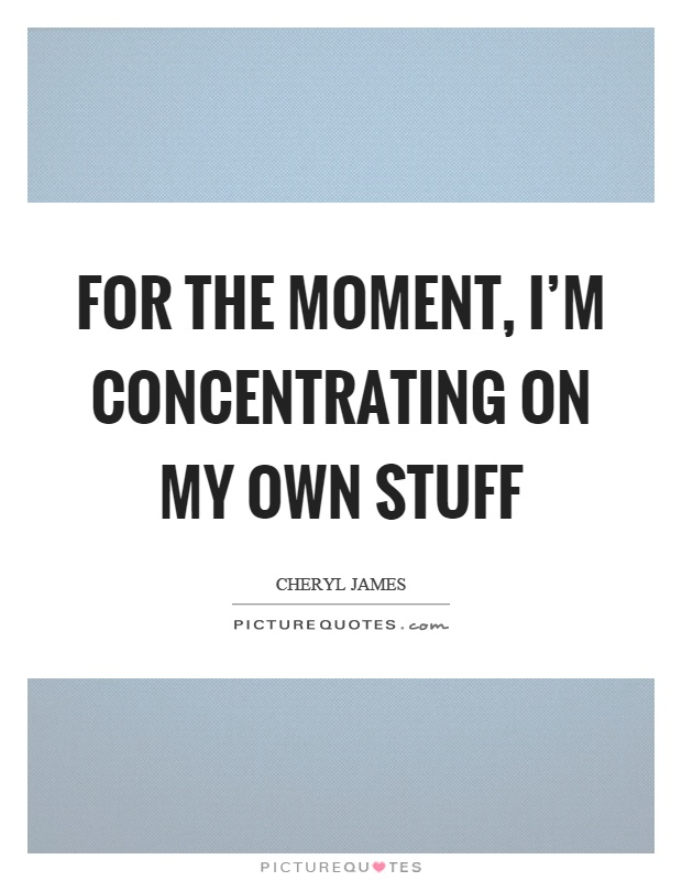 For the moment, I'm concentrating on my own stuff Picture Quote #1