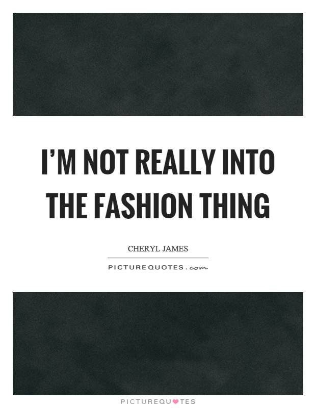 I'm not really into the fashion thing Picture Quote #1