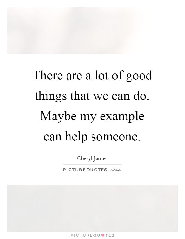 There are a lot of good things that we can do. Maybe my example can help someone Picture Quote #1